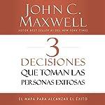 3 Decisiones que toman las personas exitosas [3 Things Successful People Do]: El mapa para alcanzar el éxito [The Road Map That Will Change Your Life]   John C. Maxwell