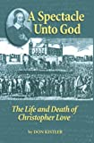 img - for A Spectacle Unto God: The Life and Death of Christopher Love (1618-1651) (Biographies) book / textbook / text book