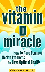 Vitamin D Miracle: How to Cure Common Health Problems and Have Optimal Health (Vitamin D Solution, Vitamin D Treatment, Natural Cures, Vitamin D, Vitamins and Supplements Book 1) (English Edition)