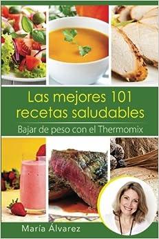 Las Mejores 101 Recetas Saludables. Bajar De Peso Con El Thermomix por María Álvarez