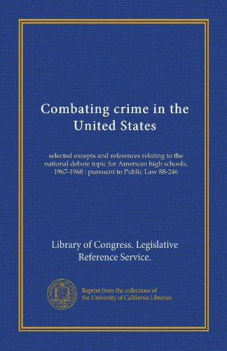 Combating crime in the United States: selected excepts and references relating to the national debate topic for American high schools, 1967-1968 : pursuant to Public Law 88-246