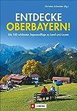 Entdecke Oberbayern!: Die 100 schönsten Ausflüge zu Land und Leuten