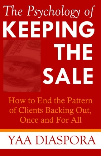 The Psychology of Keeping the Sale: How to End the Pattern of Clients Backing Out On You, Once and For All