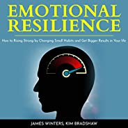 Emotional Resilience: How to Rising Strong by Changing Small Habits and Get Bigger Results in Your Life