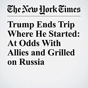 Trump Ends Trip Where He Started: At Odds With Allies and Grilled on Russia