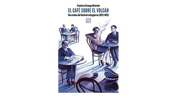 Amazon.com: El café sobre el volcán: Una crónica del Berlín de entreguerras (1922-1933) (Spanish Edition) eBook: Francisco Uzcanca Meinecke: Kindle Store