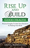 Rise Up and Build Good Health: Practical Insights To Heal Your Emotions by Healing Your Body (Volume 2)