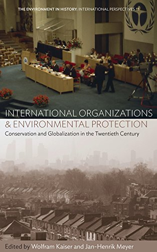 International Organizations and Environmental Protection: Conservation and Globalization in the Twentieth Century (Environment in History: International Perspectives)