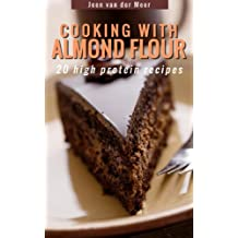 Cooking with Almond Flour: 20 high protein recipes (Wheat Flour alternatives Book 1)