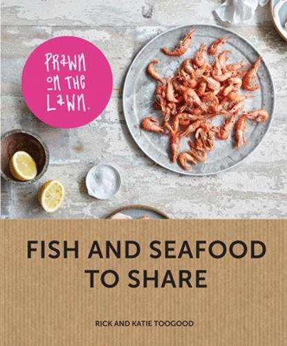 Prawn on the Lawn: Modern Fish and Seafood to Share by Rick Toogood, Katie Toogood