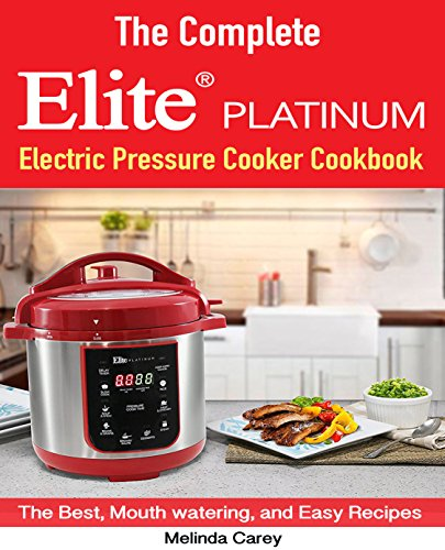 The Complete Elite Platinum Maximatic Pressure Cooker Cookbook: The Best, Mouth watering, and Easy Recipes for Everyday!