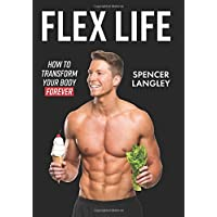 Flex Life: How to Transform Your Body Forever