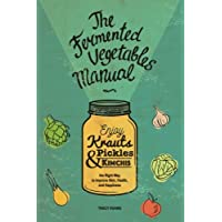 The Fermented Vegetables Manual: Enjoy Krauts, Pickles, and Kimchis to Improve Skin, Health, and Happiness
