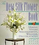 The New Silk Flower Book: Making Stylish Arrangements, Wreaths & Decorations