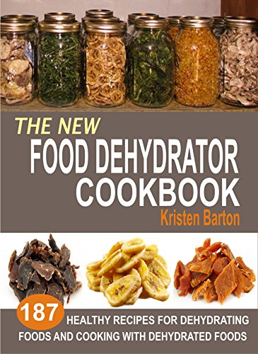 The New Food Dehydrator Cookbook: 187 Healthy Recipes For Dehydrating Foods And Cooking With Dehydrated Foods by [Barton, Kristen]