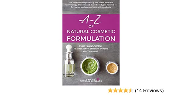 f20b527be545 AZ of Natural Cosmetic Formulation: The definitive beginners' guide to the  essential terminology, theories and ingredient types needed to formulate ...