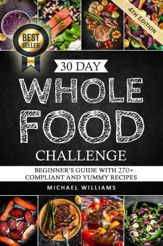 Whole: The 30 Day Whole Foods Challenge: Complete Cookbook of 90-AWARD WINNING Recipes Guaranteed to Lose Weight (Whole, Whole foods, 30 Day Whole ... Whole Foods Cookbook, Whole Foods Diet) (Whole Food Cookery)