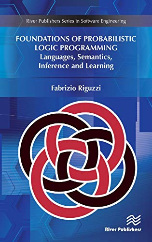 Foundations of Probabilistic Logic Programming: Languages, Semantics, Inference and Learning (River Publishers Series in Software Engineering)