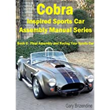 The Cobra Inspired Sports Car Assembly Manual Series Book 6 - Final Assembly and Racing Your Sports Car