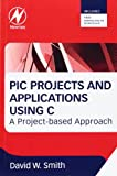 PIC Projects and Applications Using C : A Project-Based Approach, Smith, David W., 0080971512