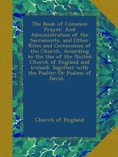 Download The Book of Common Prayer: And Administration of the Sacraments, and Other Rites and Ceremonies of the Church, According to the Use of the United ... with the Psalter Or Psalms of David, .. PDF