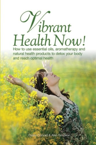 Vibrant Health Now!: How to use essential oils, aromatherapy and natural health products to detox your body and reach optimal health