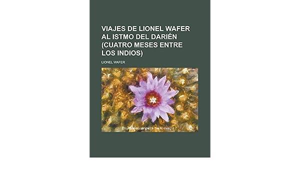 Viajes de Lionel Wafer al Istmo del Darién (cuatro meses entre los indios) (Spanish Edition): Lionel Wafer: 9781231275832: Amazon.com: Books
