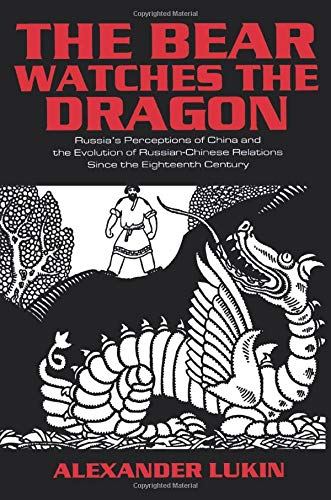 The Bear Watches the Dragon: Russia's Perceptions of China and the Evolution of Russian-Chinese Relations Since the Eighteenth Century (Dragon Alliance-uk)