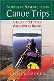 Northern Saskatchewan Canoe Trips, Laurel Archer, 1550463691