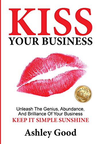 KISS Your Business!: The 6 Lifelong (Keep It Simple Sunshine) Keys to Unlock and Unleash the Genius, Abundance and Brilliance of Your Business. (Best Way To Make Money Fable 3)