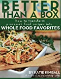 Better Than a Box: How to Transform Processed Food Recipes Into Whole Foods Favorites by Katie Kimball