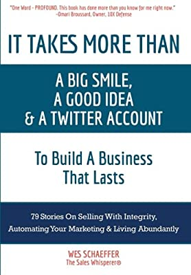 It Takes More Than a Big Smile, a Good Idea & a Twitter Account To Build a Business That Lasts: 79 Stories On Selling With Integrity, Automating Your Marketing and Living Abundantly