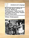 Much Ado about Nothing a Comedy Written by Shakespeare Taken from the Manager's Book at the Theatre Royal, Drury-Lane, William Shakespeare, 1170456995