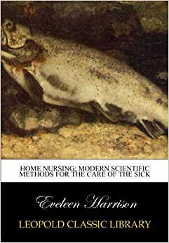 Home nursing: modern scientific methods for the care of the sick