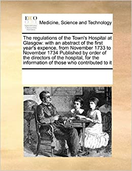 The regulations of the Town's Hospital at Glasgow: with an abstract of the first year's expence, from November 1733 to November 1734 Published by ... information of those who contributed to it
