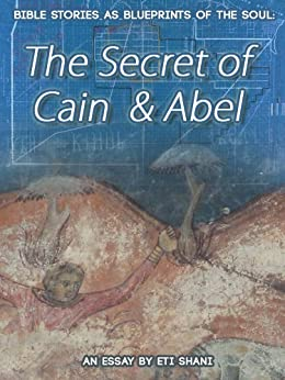Bible Stories As Blueprints Of The Soul: The Secret Of Cain & Abel - an essay by [Shani, Eti]