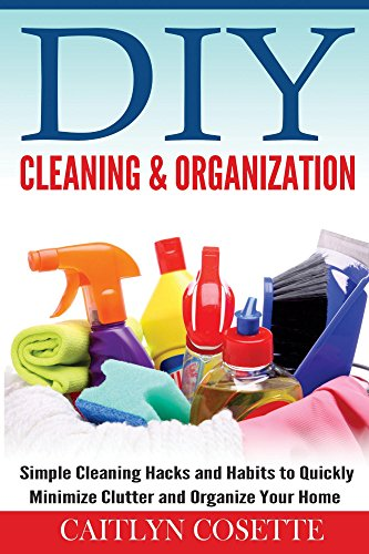 DIY Cleaning & Organization: Simple Cleaning Hacks and Habits to Quickly Minimize Clutter and Organize Your Home