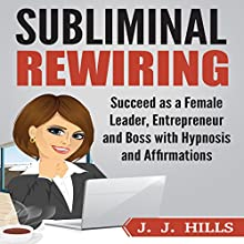Subliminal Rewiring: Succeed as a Female Leader, Entrepreneur and Boss with Hypnosis and Affirmations Audiobook by J. J. Hills Narrated by InnerPeace Productions