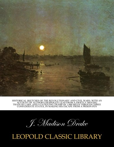 Historical sketches of the Revolutionary and Civil Wars: with an account of author's desperate leap from a swiftly moving train of cars, and a ... in making his escape from a prison-pen PDF