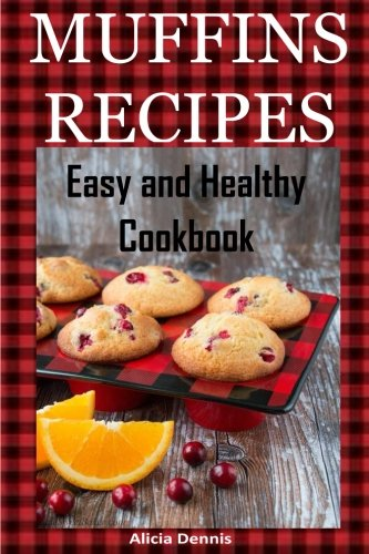 Muffin Recipes: Easy and Healthy Cookbook (pie recipes,pancake recipes,vegan desserts, cake recipes,cake cookbook) (Volume 1) by Alicia Dennis