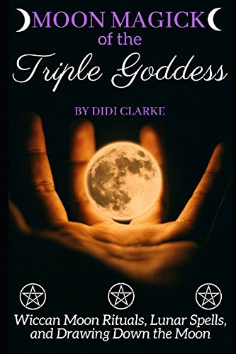 Read Online Moon Magick of the Triple Goddess: Wiccan Moon Rituals, Lunar Spells, and Drawing Down the Moon PDF