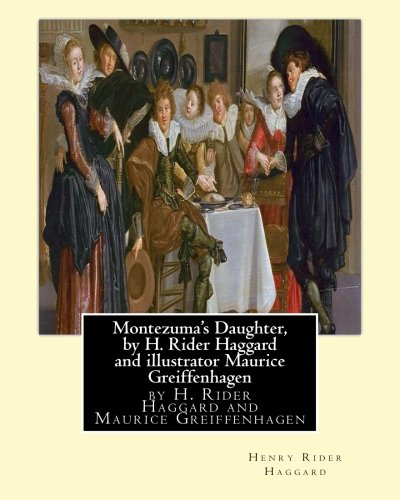 Download Montezuma's Daughter, by H. Rider Haggard and illustrator Maurice Greiffenhagen: Maurice Greiffenhagen (London 15 December 1862–26 December 1931) was a British painter and Royal Academician. ebook