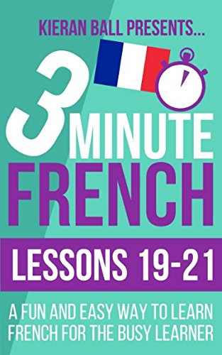Download 3 Minute French: Lessons 19-21: A fun and easy way to learn French for the busy learner pdf