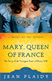 Mary, Queen of France: The Story of the Youngest Sister of Henry VIII (A Novel of the Tudors Book 7)