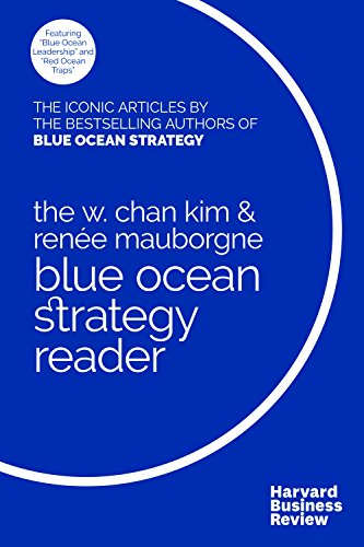 The W. Chan Kim and Renée Mauborgne Blue Ocean Strategy Reader: The iconic articles by bestselling authors W. Chan Kim a