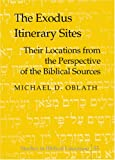 The Exodus Itinerary Sites : Their Locations from the Perspective of the Biblical Sources, Oblath, Michael D., 0820467162