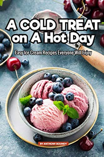 A Cold Treat on A Hot Day: Easy Ice Cream Recipes Everyone Will Enjoy by Anthony Boundy