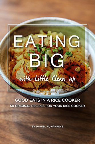 Eating Big with Little Clean up: Good Eats in a Rice Cooker - 50 Original Recipes for Your Rice Cooker by Daniel Humphreys
