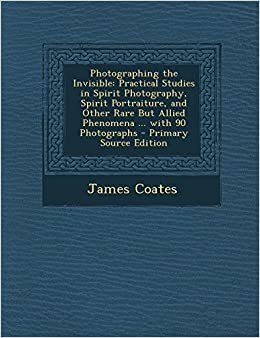 Book Photographing the Invisible: Practical Studies in Spirit Photography, Spirit Portraiture, and Other Rare But Allied Phenomena ... with 90 Photograp