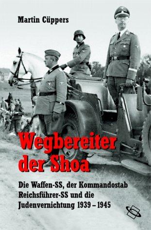 Wegbereiter der Shoa. Die Waffen-SS, der Kommandostab Reichsführer-SS und die Judenvernichtung 1939 - 1945